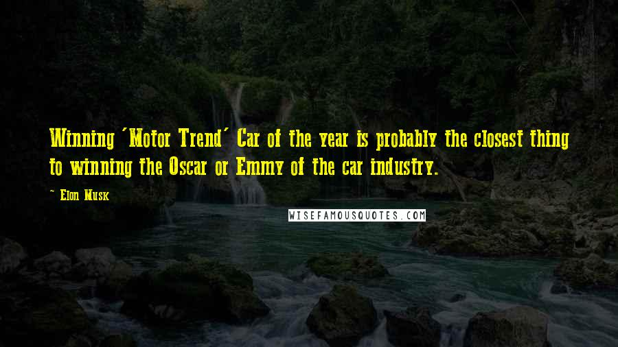 Elon Musk quotes: Winning 'Motor Trend' Car of the year is probably the closest thing to winning the Oscar or Emmy of the car industry.