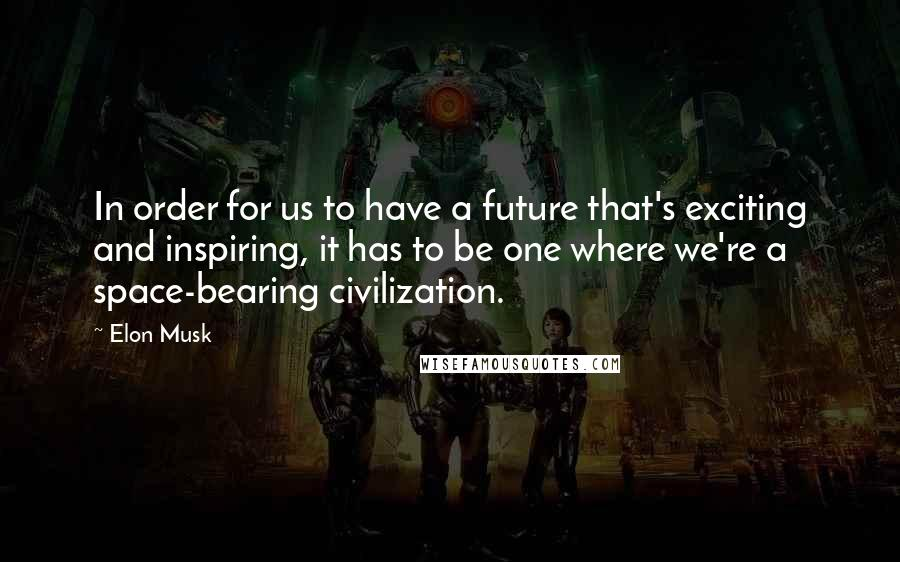 Elon Musk quotes: In order for us to have a future that's exciting and inspiring, it has to be one where we're a space-bearing civilization.