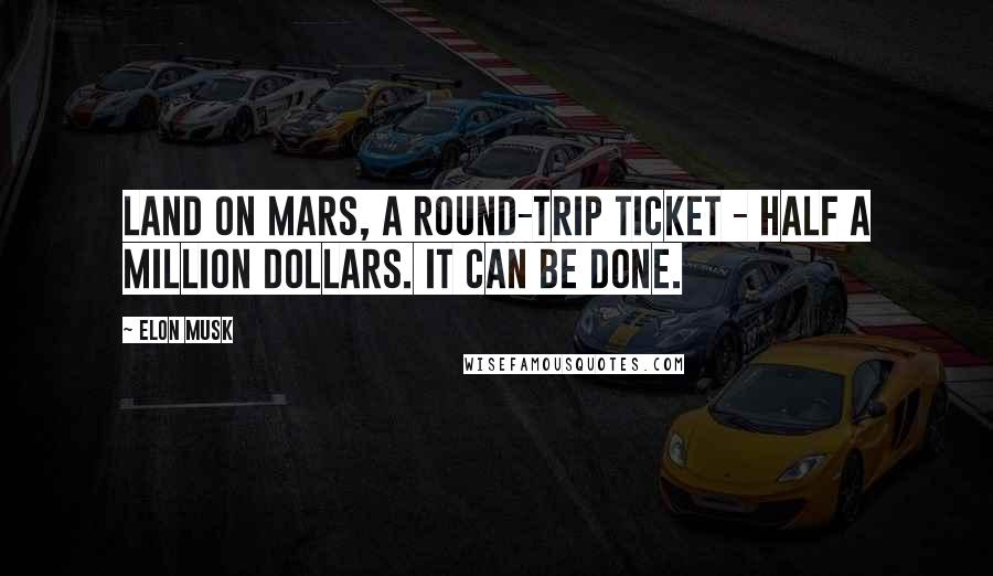 Elon Musk quotes: Land on Mars, a round-trip ticket - half a million dollars. It can be done.