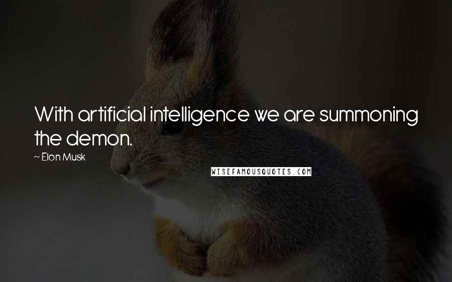 Elon Musk quotes: With artificial intelligence we are summoning the demon.