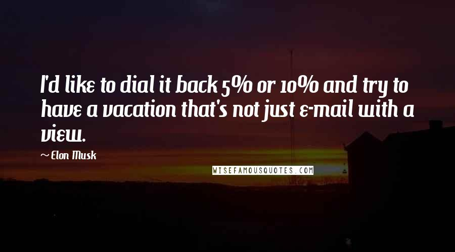 Elon Musk quotes: I'd like to dial it back 5% or 10% and try to have a vacation that's not just e-mail with a view.