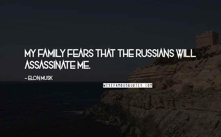 Elon Musk quotes: My family fears that the Russians will assassinate me.