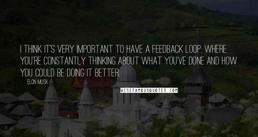 Elon Musk quotes: I think it's very important to have a feedback loop, where you're constantly thinking about what you've done and how you could be doing it better.