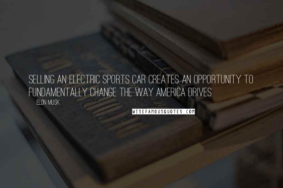 Elon Musk quotes: Selling an electric sports car creates an opportunity to fundamentally change the way America drives.