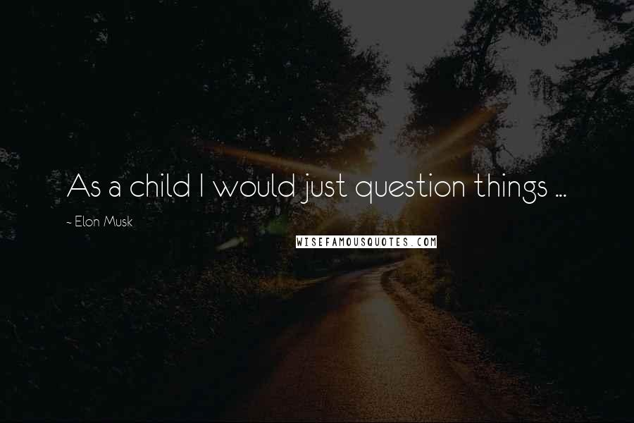 Elon Musk quotes: As a child I would just question things ...