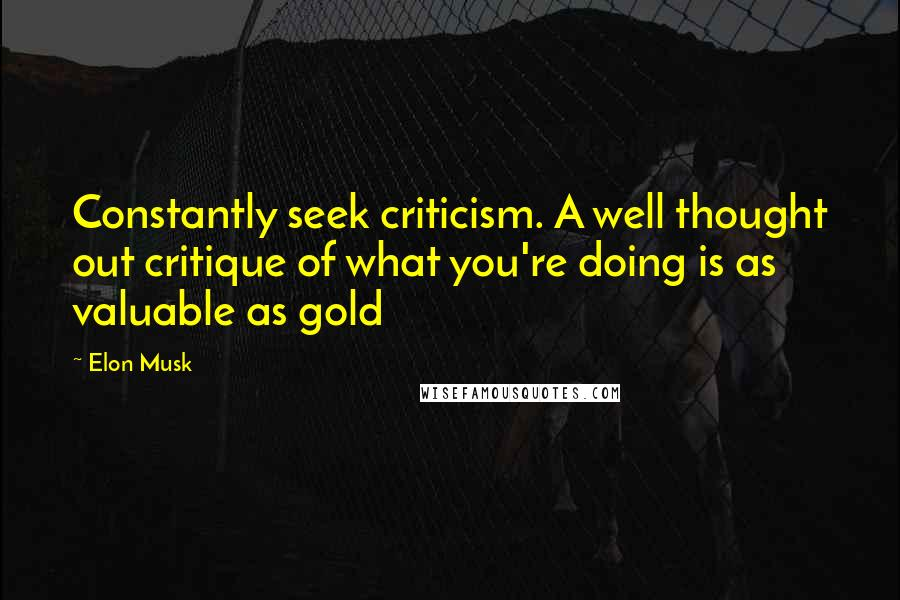 Elon Musk quotes: Constantly seek criticism. A well thought out critique of what you're doing is as valuable as gold