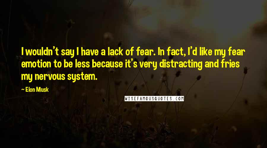 Elon Musk quotes: I wouldn't say I have a lack of fear. In fact, I'd like my fear emotion to be less because it's very distracting and fries my nervous system.