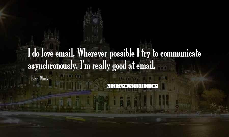 Elon Musk quotes: I do love email. Wherever possible I try to communicate asynchronously. I'm really good at email.