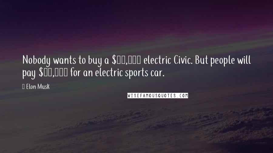 Elon Musk quotes: Nobody wants to buy a $60,000 electric Civic. But people will pay $90,000 for an electric sports car.