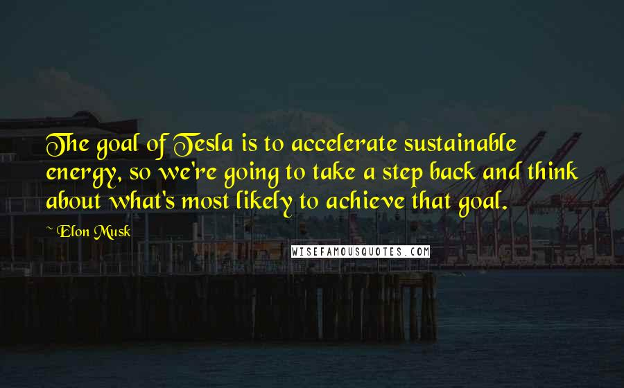 Elon Musk quotes: The goal of Tesla is to accelerate sustainable energy, so we're going to take a step back and think about what's most likely to achieve that goal.
