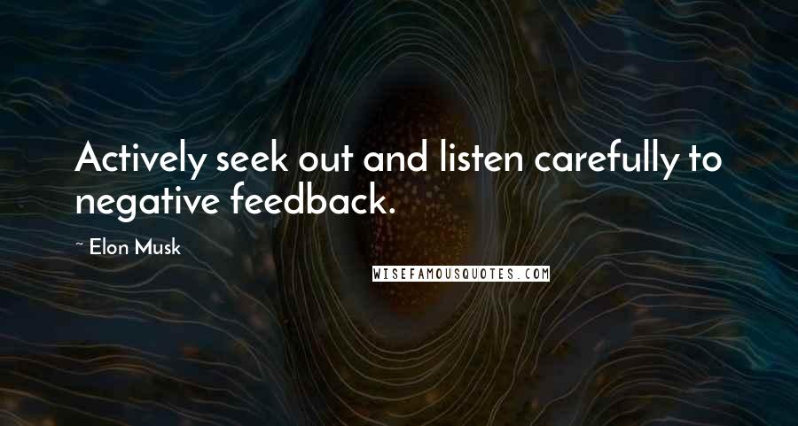 Elon Musk quotes: Actively seek out and listen carefully to negative feedback.