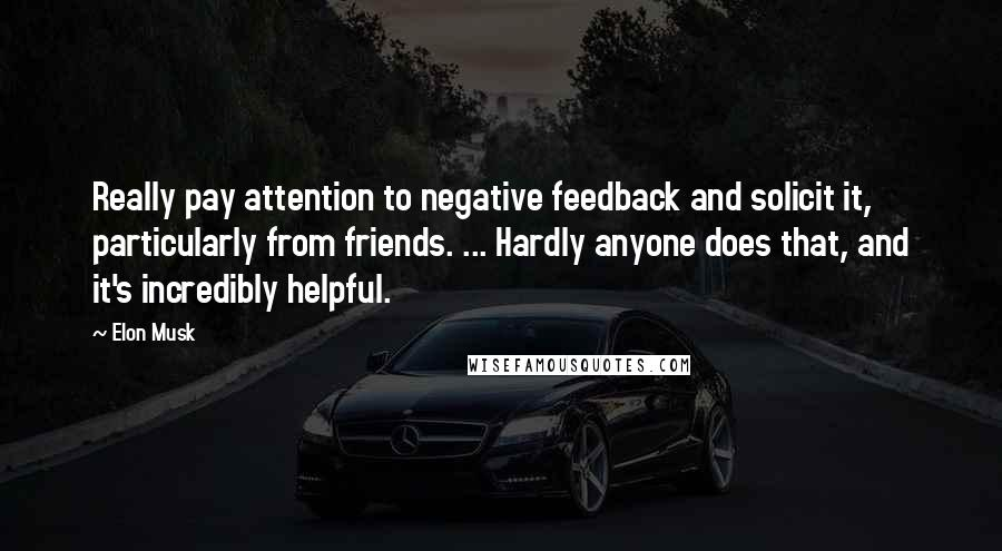 Elon Musk quotes: Really pay attention to negative feedback and solicit it, particularly from friends. ... Hardly anyone does that, and it's incredibly helpful.