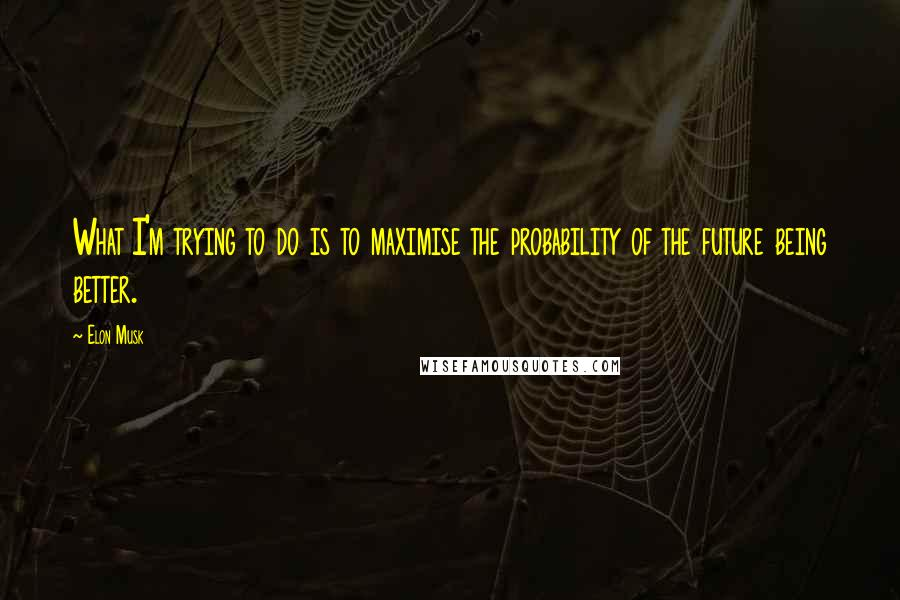Elon Musk quotes: What I'm trying to do is to maximise the probability of the future being better.