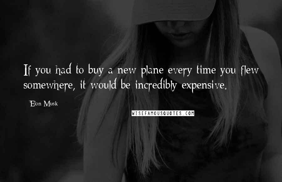 Elon Musk quotes: If you had to buy a new plane every time you flew somewhere, it would be incredibly expensive.