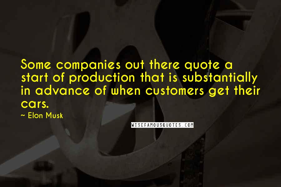 Elon Musk quotes: Some companies out there quote a start of production that is substantially in advance of when customers get their cars.