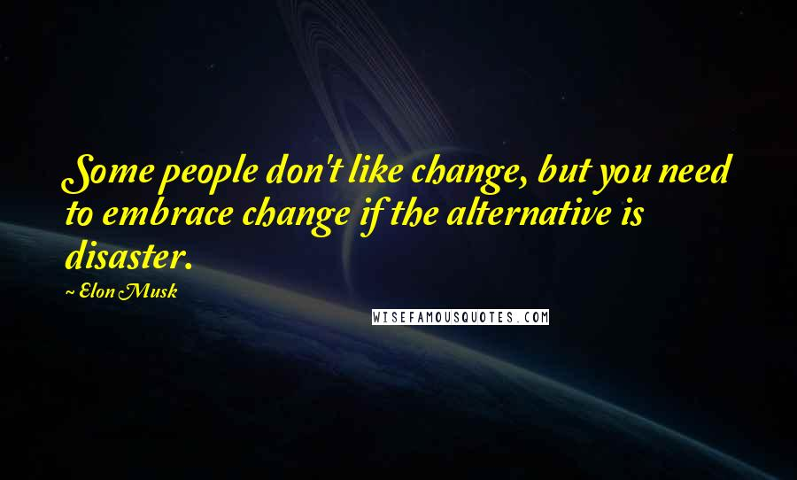 Elon Musk quotes: Some people don't like change, but you need to embrace change if the alternative is disaster.