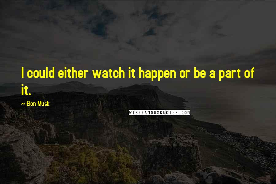 Elon Musk quotes: I could either watch it happen or be a part of it.
