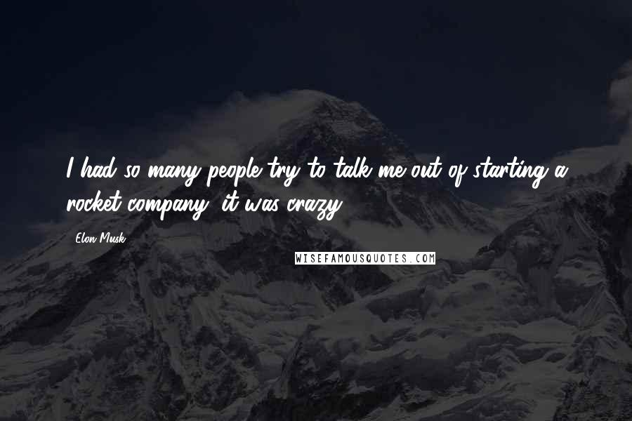 Elon Musk quotes: I had so many people try to talk me out of starting a rocket company, it was crazy.