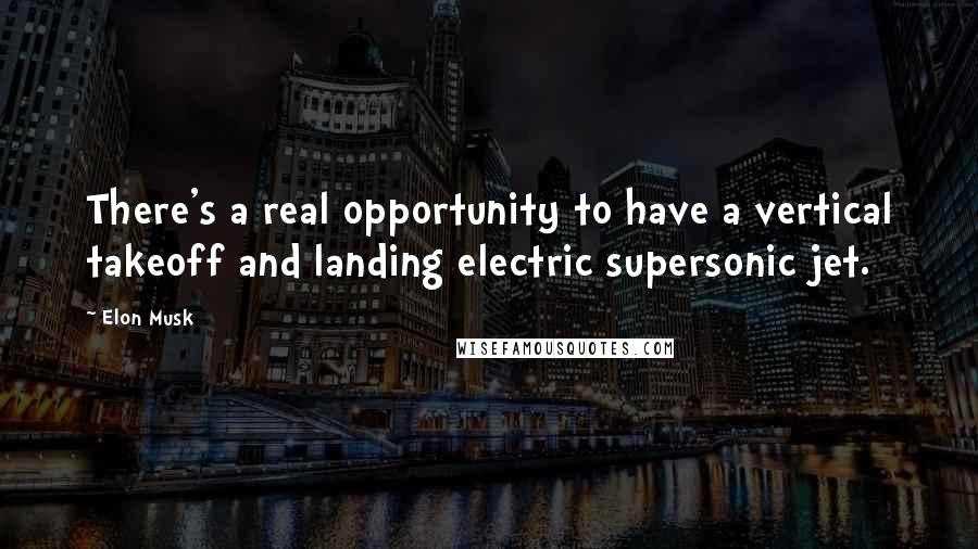 Elon Musk quotes: There's a real opportunity to have a vertical takeoff and landing electric supersonic jet.