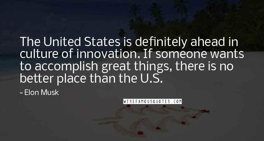 Elon Musk quotes: The United States is definitely ahead in culture of innovation. If someone wants to accomplish great things, there is no better place than the U.S.