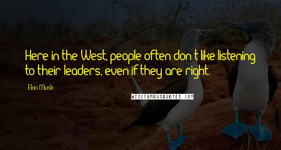 Elon Musk quotes: Here in the West, people often don't like listening to their leaders, even if they are right.
