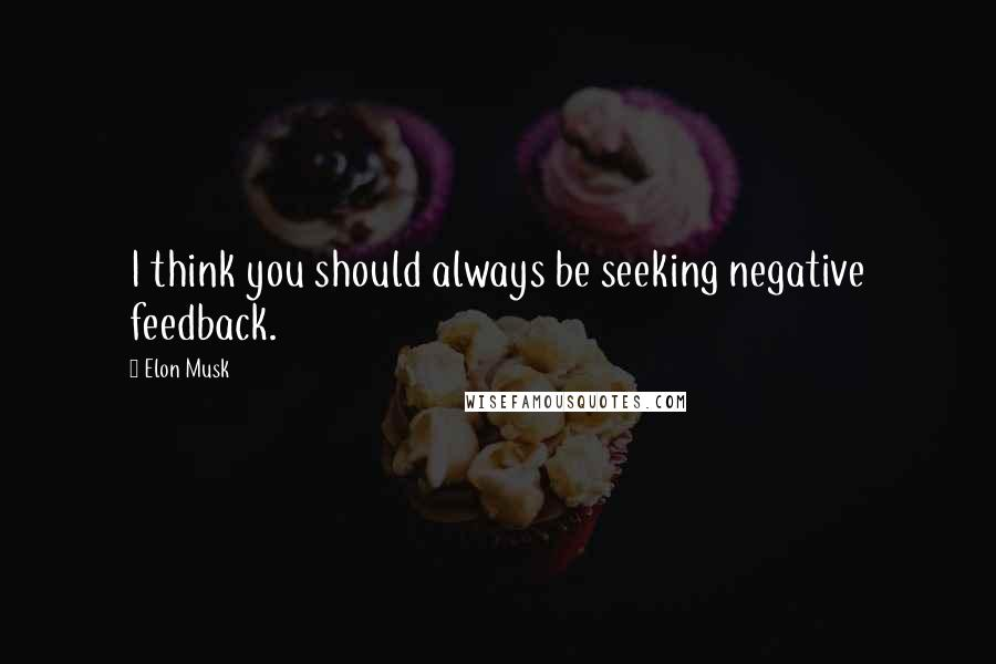 Elon Musk quotes: I think you should always be seeking negative feedback.