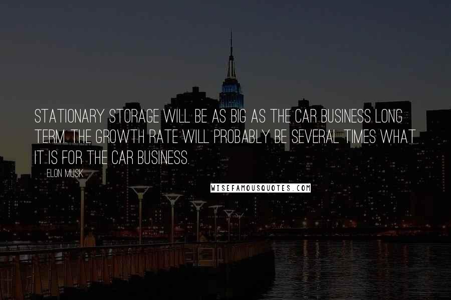 Elon Musk quotes: Stationary storage will be as big as the car business long term. The growth rate will probably be several times what it is for the car business.