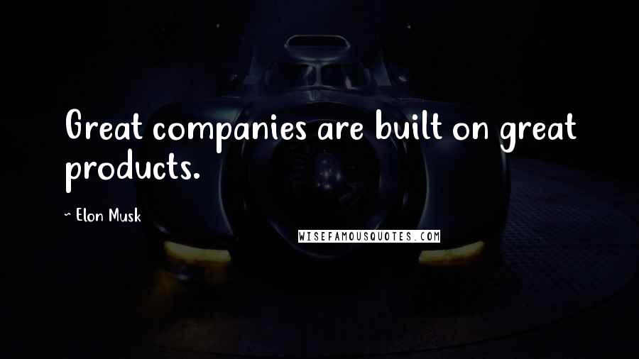 Elon Musk quotes: Great companies are built on great products.