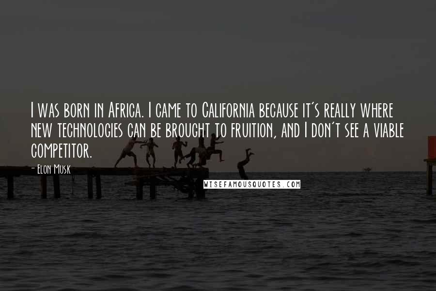 Elon Musk quotes: I was born in Africa. I came to California because it's really where new technologies can be brought to fruition, and I don't see a viable competitor.