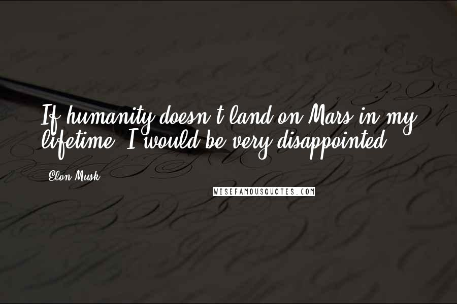 Elon Musk quotes: If humanity doesn't land on Mars in my lifetime, I would be very disappointed.