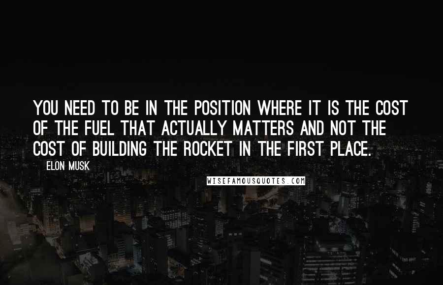 Elon Musk quotes: You need to be in the position where it is the cost of the fuel that actually matters and not the cost of building the rocket in the first place.