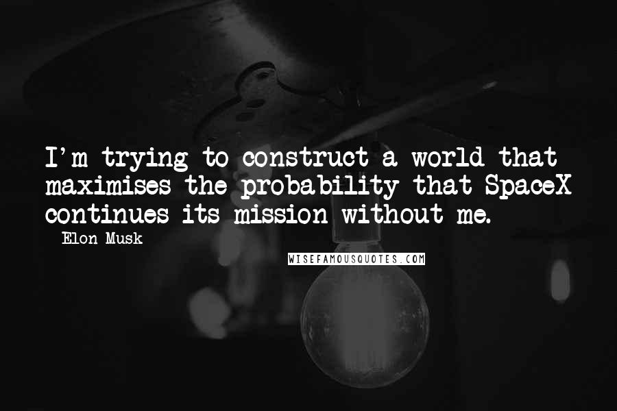 Elon Musk quotes: I'm trying to construct a world that maximises the probability that SpaceX continues its mission without me.