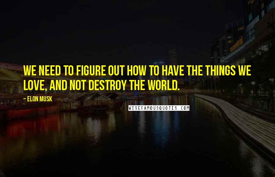 Elon Musk quotes: We need to figure out how to have the things we love, and not destroy the world.