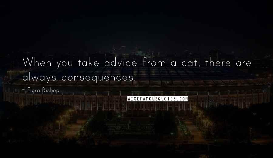 Elora Bishop quotes: When you take advice from a cat, there are always consequences.