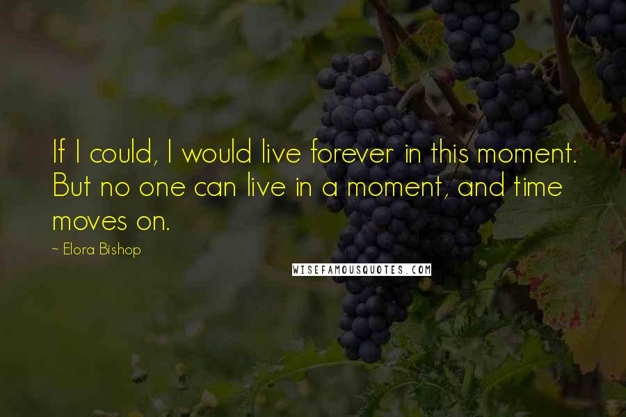 Elora Bishop quotes: If I could, I would live forever in this moment. But no one can live in a moment, and time moves on.