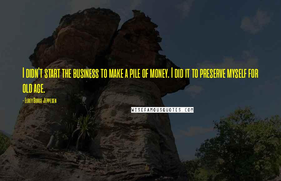 Elrey Borge Jeppesen quotes: I didn't start the business to make a pile of money. I did it to preserve myself for old age.