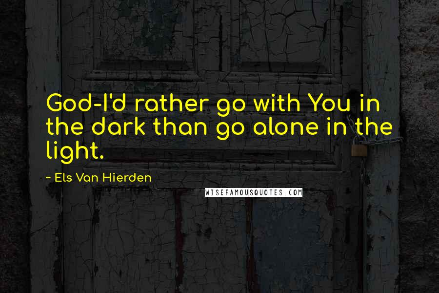 Els Van Hierden quotes: God-I'd rather go with You in the dark than go alone in the light.