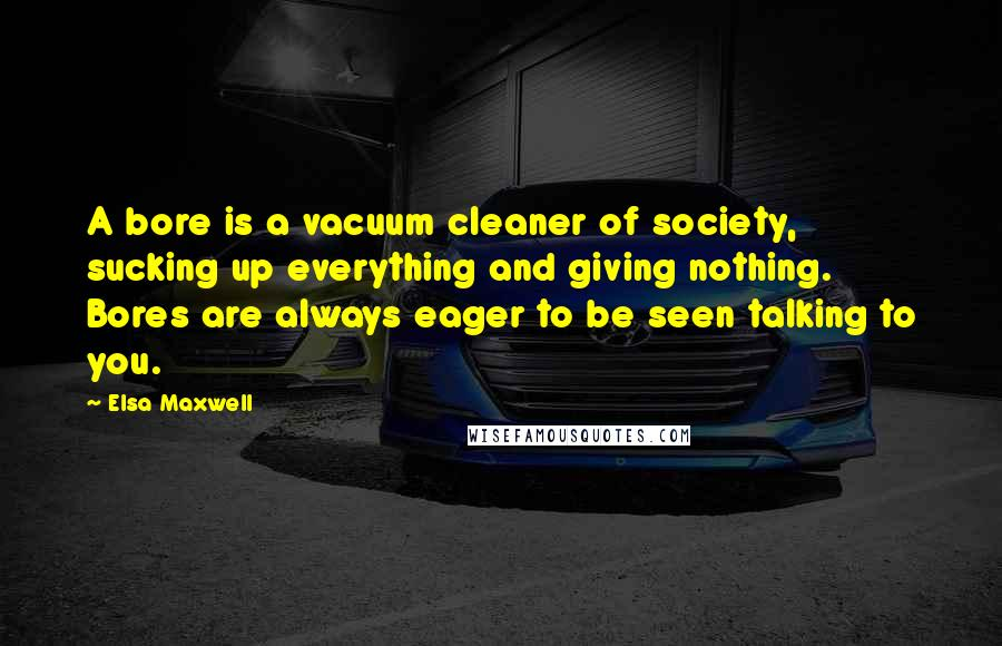 Elsa Maxwell quotes: A bore is a vacuum cleaner of society, sucking up everything and giving nothing. Bores are always eager to be seen talking to you.