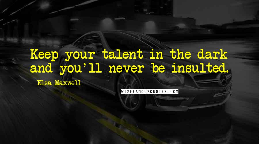 Elsa Maxwell quotes: Keep your talent in the dark and you'll never be insulted.