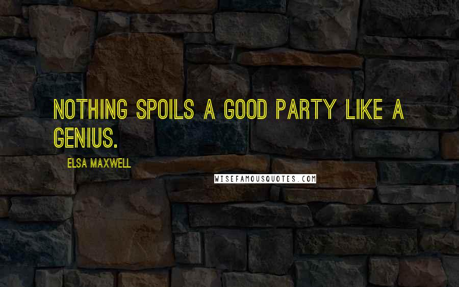 Elsa Maxwell quotes: Nothing spoils a good party like a genius.