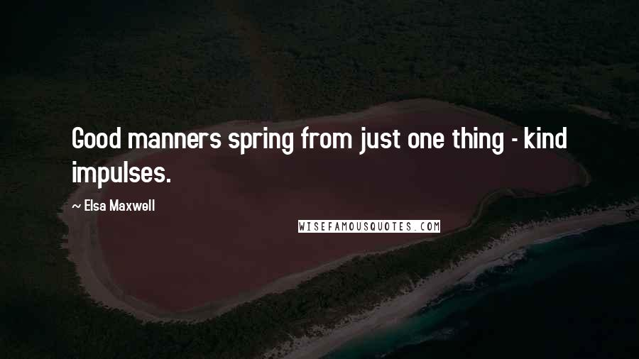Elsa Maxwell quotes: Good manners spring from just one thing - kind impulses.