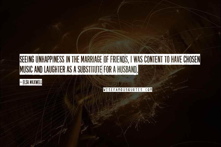 Elsa Maxwell quotes: Seeing unhappiness in the marriage of friends, I was content to have chosen music and laughter as a substitute for a husband.