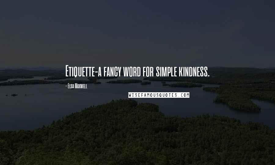 Elsa Maxwell quotes: Etiquette-a fancy word for simple kindness.