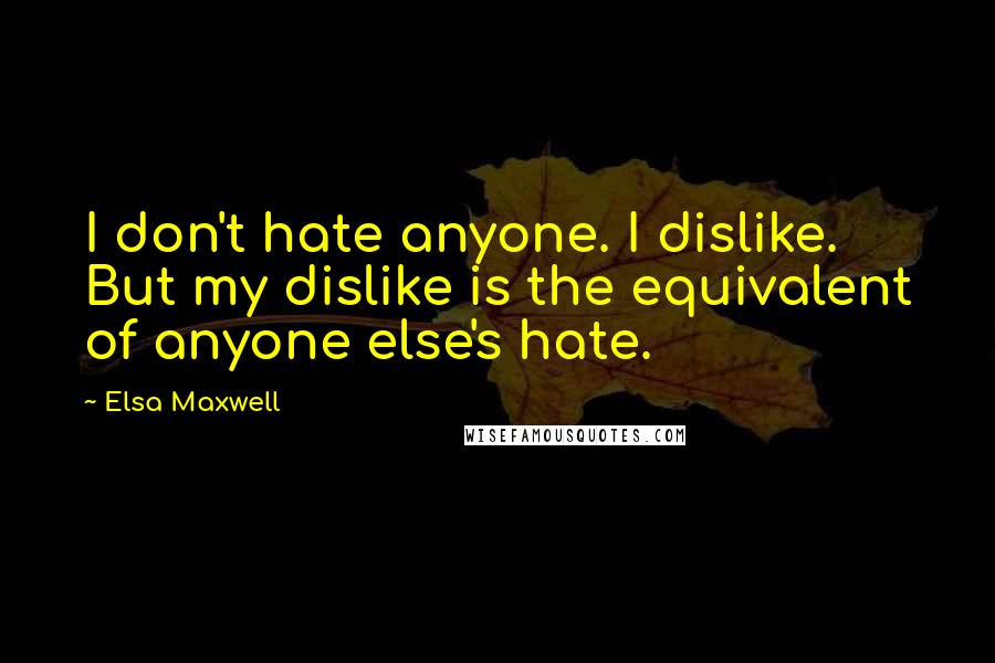 Elsa Maxwell quotes: I don't hate anyone. I dislike. But my dislike is the equivalent of anyone else's hate.