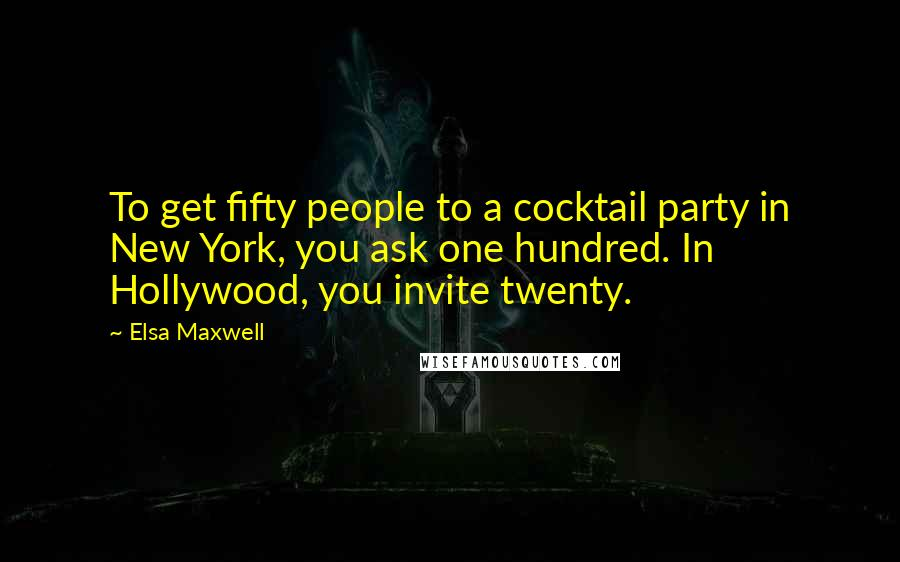 Elsa Maxwell quotes: To get fifty people to a cocktail party in New York, you ask one hundred. In Hollywood, you invite twenty.