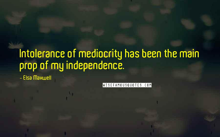 Elsa Maxwell quotes: Intolerance of mediocrity has been the main prop of my independence.
