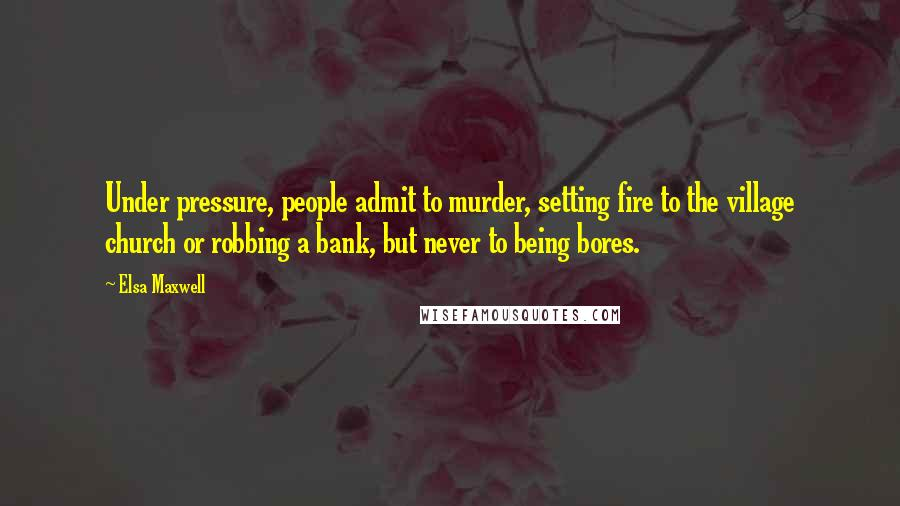 Elsa Maxwell quotes: Under pressure, people admit to murder, setting fire to the village church or robbing a bank, but never to being bores.