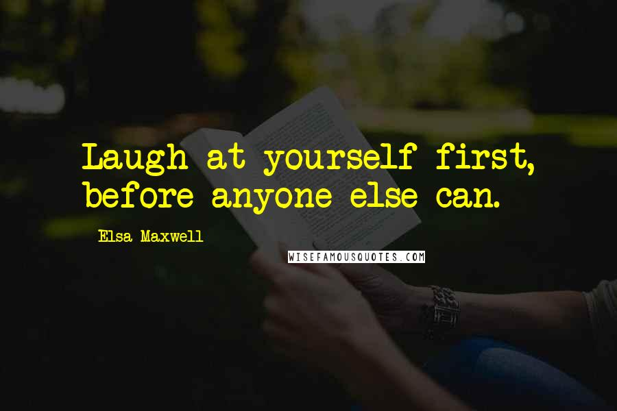 Elsa Maxwell quotes: Laugh at yourself first, before anyone else can.