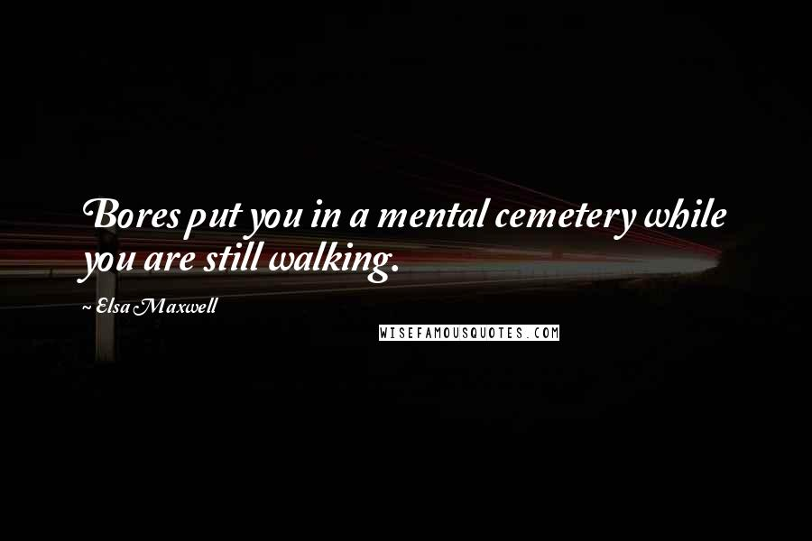 Elsa Maxwell quotes: Bores put you in a mental cemetery while you are still walking.