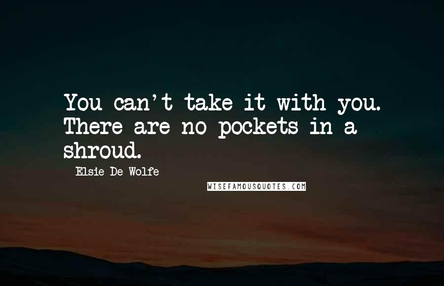 Elsie De Wolfe quotes: You can't take it with you. There are no pockets in a shroud.